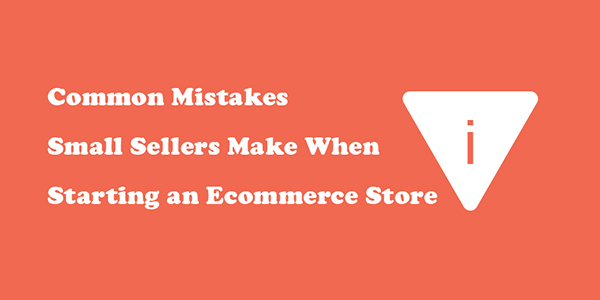 Common Mistakes Small Sellers Make When Starting an Ecommerce Store