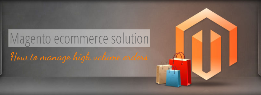 Magento ecommerce solution – How to manage high volume orders