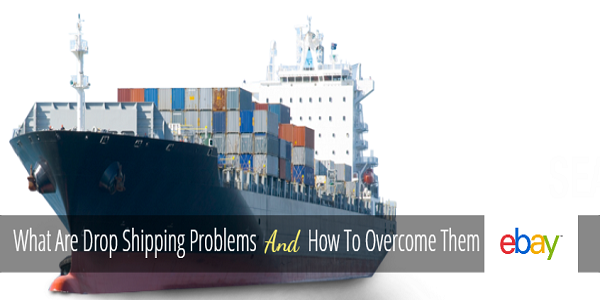 What Are Drop Shipping Problems And How To Overcome Them - Ebay