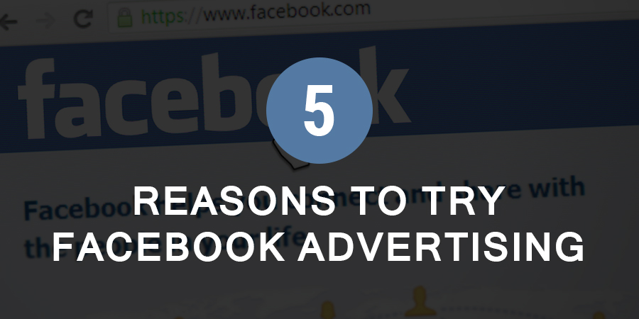 Five Reasons to try Facebook Advertising